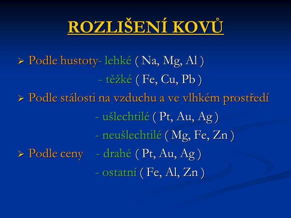 ROZLIŠENÍ KOVŮ  Podle hustoty- lehké ( Na, Mg, Al ) - těžké ( Fe, Cu, Pb ) - těžké ( Fe, Cu, Pb )  Podle stálosti na vzduchu a ve vlhkém prostředí - ušlechtilé ( Pt, Au, Ag ) - ušlechtilé ( Pt, Au, Ag ) - neušlechtilé ( Mg, Fe, Zn ) - neušlechtilé ( Mg, Fe, Zn )  Podle ceny - drahé ( Pt, Au, Ag ) - ostatní ( Fe, Al, Zn ) - ostatní ( Fe, Al, Zn )