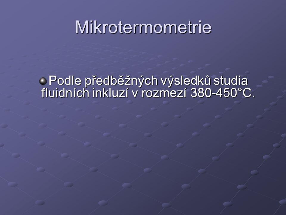 Mikrotermometrie Podle předběžných výsledků studia fluidních inkluzí v rozmezí 380-450°C.