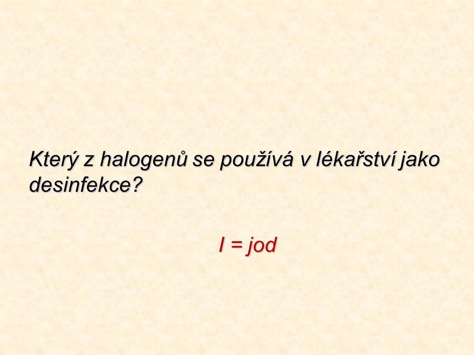 Který z halogenů se používá v lékařství jako desinfekce? I = jod