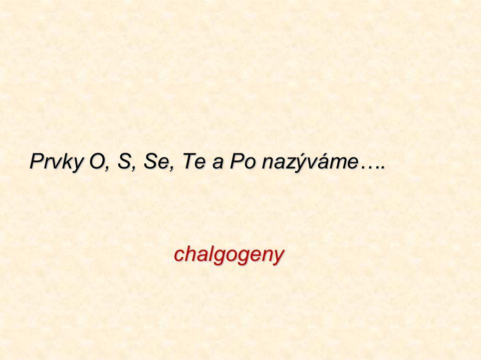 Prvky O, S, Se, Te a Po nazýváme…. chalgogeny
