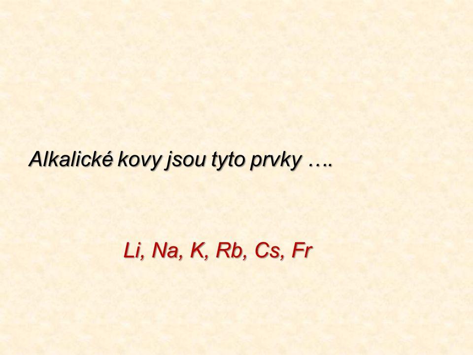 Alkalické kovy jsou tyto prvky …. Li, Na, K, Rb, Cs, Fr