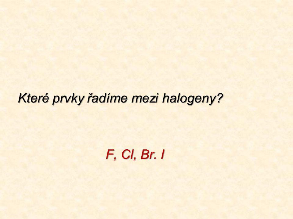 Které prvky řadíme mezi halogeny? F, Cl, Br. I