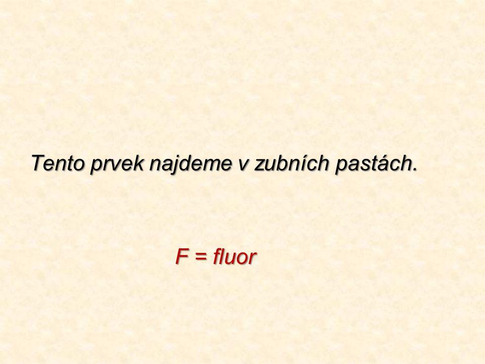 Tento prvek najdeme v zubních pastách. F = fluor