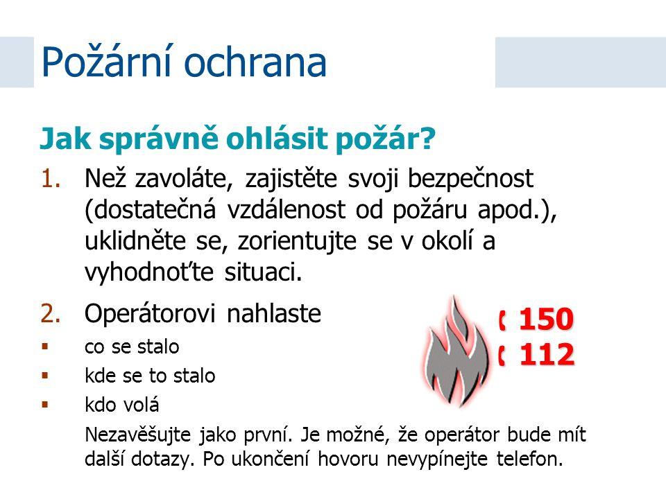 Jak správně ohlásit požár? 1.Než zavoláte, zajistěte svoji bezpečnost (dostatečná vzdálenost od požáru apod.), uklidněte se, zorientujte se v okolí a