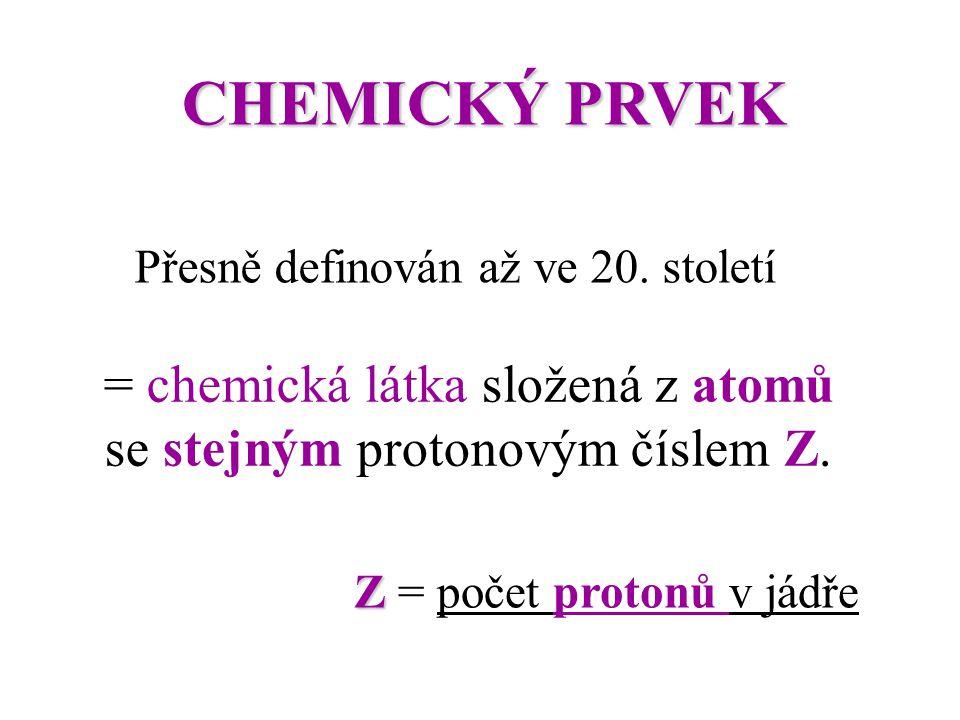 CHEMICKÝ PRVEK Přesně definován až ve 20. století = chemická látka složená z atomů se stejným protonovým číslem Z. Z Z = počet protonů v jádře