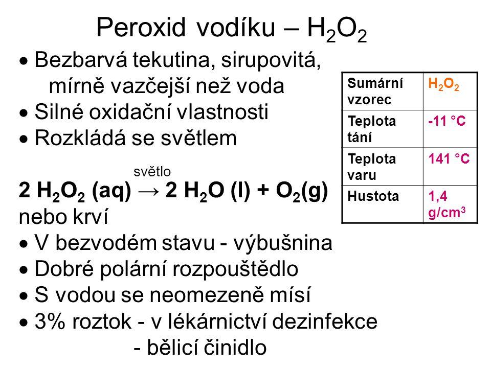  Bezbarvá tekutina, sirupovitá, mírně vazčejší než voda  Silné oxidační vlastnosti  Rozkládá se světlem světlo 2 H 2 O 2 (aq) → 2 H 2 O (l) + O 2 (