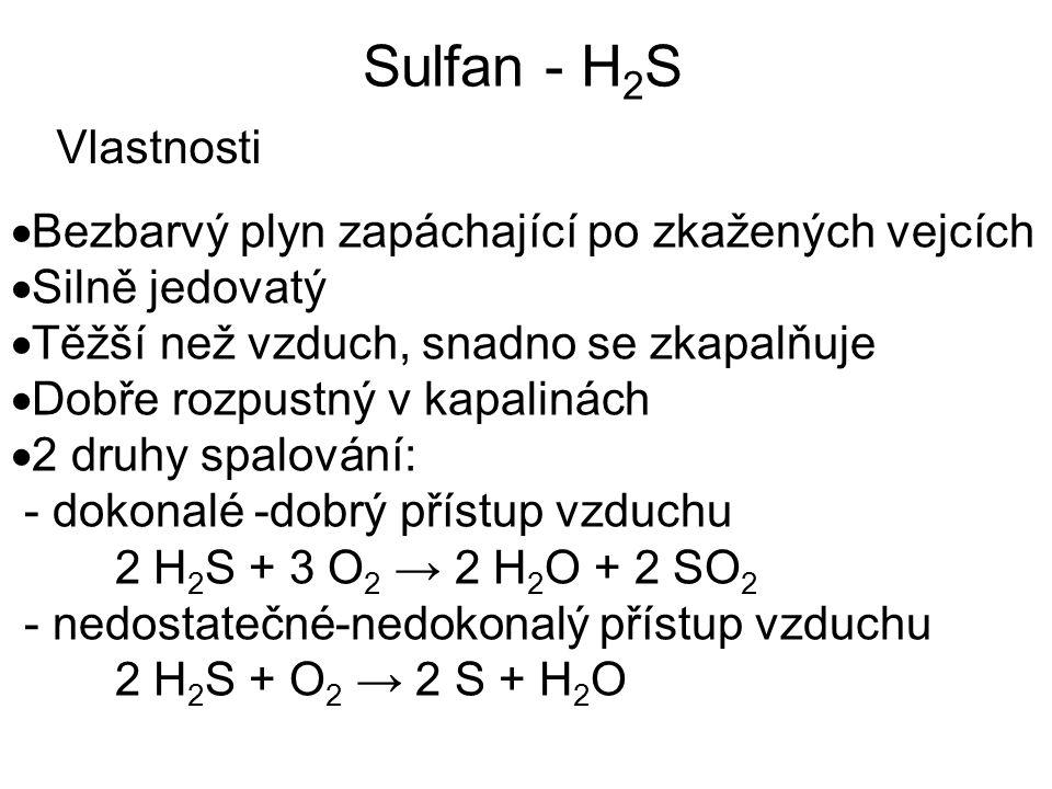 Sulfan - H 2 S Vlastnosti  Bezbarvý plyn zapáchající po zkažených vejcích  Silně jedovatý  Těžší než vzduch, snadno se zkapalňuje  Dobře rozpustný