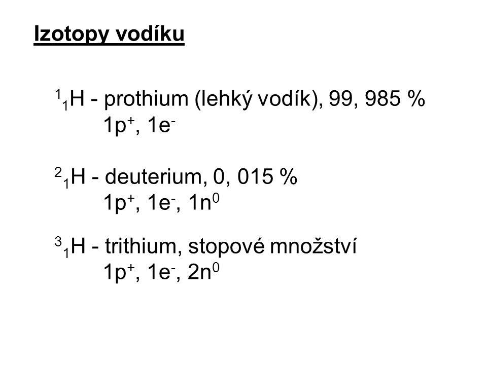 Izotopy vodíku 1 1 H - prothium (lehký vodík), 99, 985 % 1p +, 1e - 2 1 H - deuterium, 0, 015 % 1p +, 1e -, 1n 0 3 1 H - trithium, stopové množství 1p