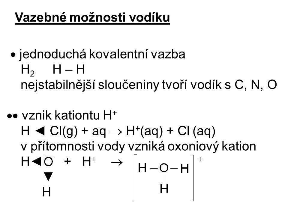 Vazebné možnosti vodíku  jednoduchá kovalentní vazba H 2 H – H nejstabilnější sloučeniny tvoří vodík s C, N, O  vznik kationtu H + H ◄ Cl(g) + aq 
