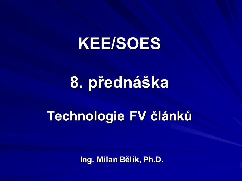 KEE/SOES 8. přednáška Technologie FV článků Ing. Milan Bělík, Ph.D.