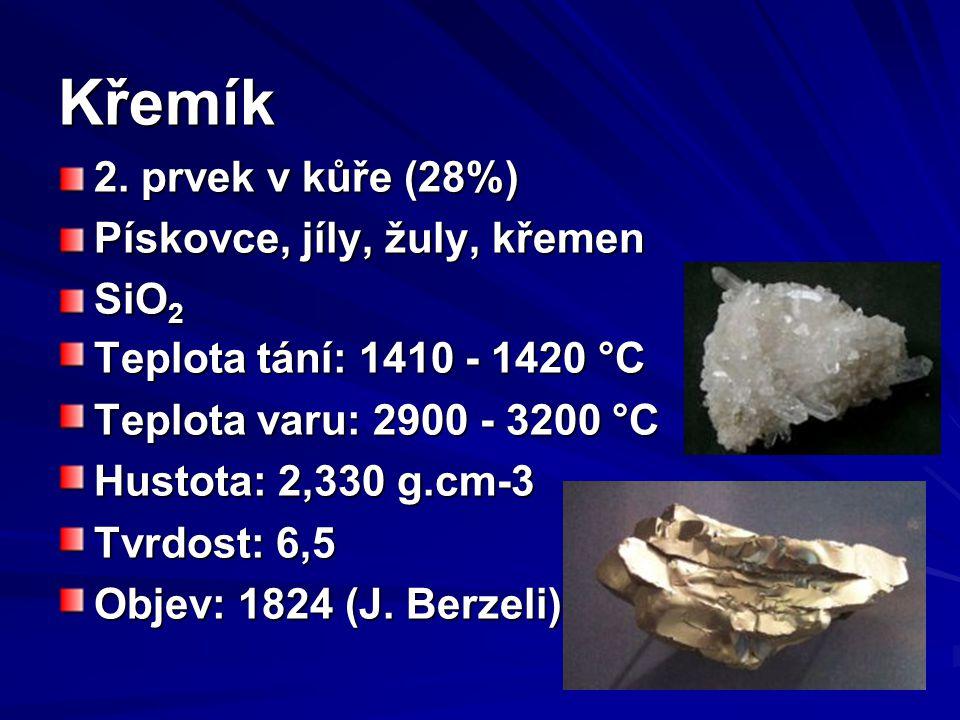 Křemík 2. prvek v kůře (28%) Pískovce, jíly, žuly, křemen SiO 2 Teplota tání: 1410 - 1420 °C Teplota varu: 2900 - 3200 °C Hustota: 2,330 g.cm-3 Tvrdos