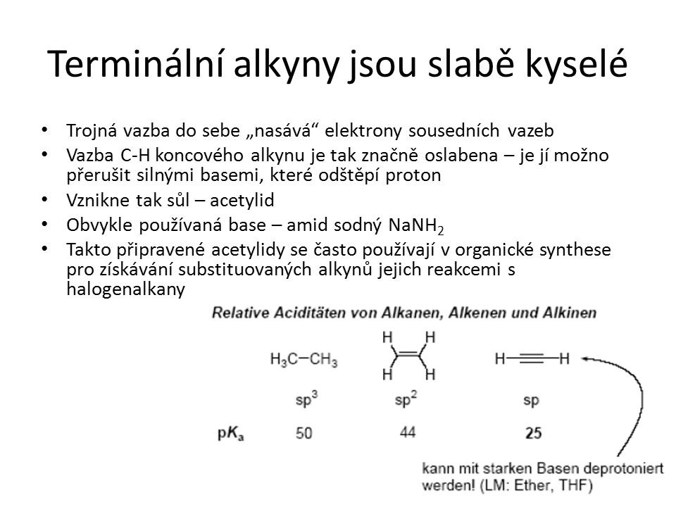 """Terminální alkyny jsou slabě kyselé Trojná vazba do sebe """"nasává"""" elektrony sousedních vazeb Vazba C-H koncového alkynu je tak značně oslabena – je jí"""