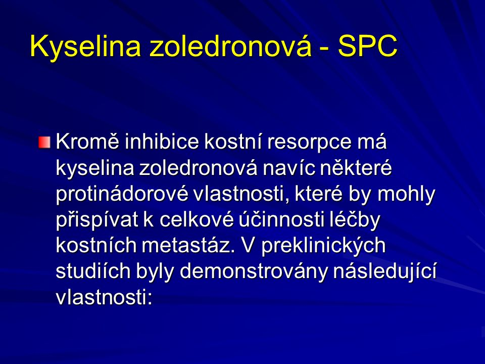 Kyselina zoledronová - SPC In vivo: Inhibice osteoklastické kostní resorpce, která ovlivňuje mikroprostředí kostní dřeně a zhoršuje tak podmínky pro růst nádorových buněk, antiangiogenetický účinek, analgetický účinek In vitro: Inhibice osteoblastické proliferace, přímý cytostatický a pro-apoptotický účinek na nádorové buňky, synergický cytostatický účinek spolu s ostatními protinádorovými léky, antiadhezivní/antiinvazivní působení.