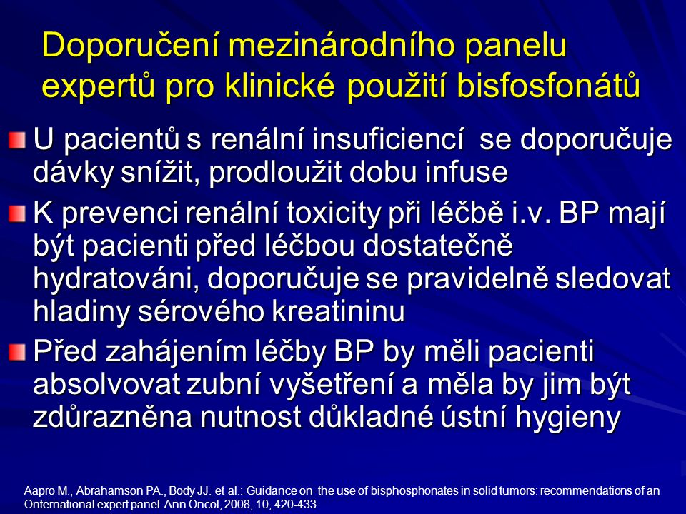 Doporučení mezinárodního panelu expertů pro klinické použití bisfosfonátů U pacientů s renální insuficiencí se doporučuje dávky snížit, prodloužit dobu infuse K prevenci renální toxicity při léčbě i.v.