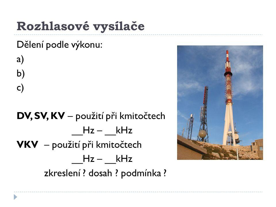Rozhlasové vysílače Dělení podle výkonu: a) b) c) DV, SV, KV – použití při kmitočtech __Hz – __kHz VKV– použití při kmitočtech __Hz – __kHz zkreslení