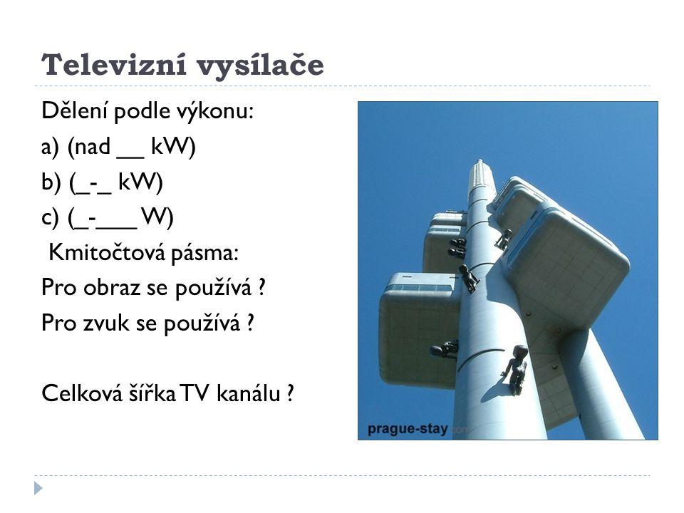 Televizní vysílače Dělení podle výkonu: a) (nad __ kW) b) (_-_ kW) c) (_-___ W) Kmitočtová pásma: Pro obraz se používá ? Pro zvuk se používá ? Celková