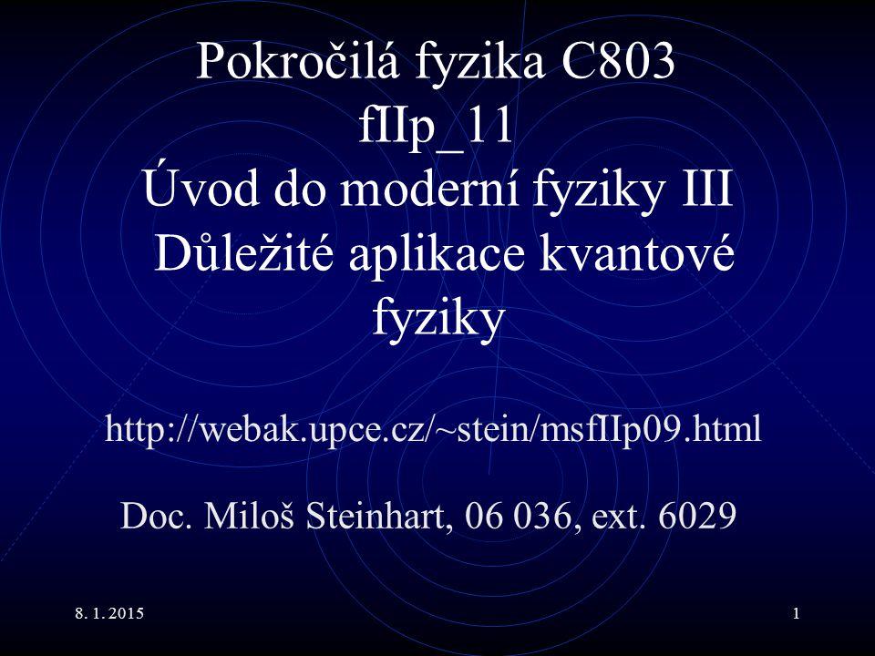 8. 1. 20151 Pokročilá fyzika C803 fIIp_11 Úvod do moderní fyziky III Důležité aplikace kvantové fyziky Doc. Miloš Steinhart, 06 036, ext. 6029 http://