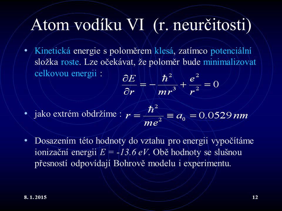 8. 1. 201512 Atom vodíku VI (r. neurčitosti) Kinetická energie s poloměrem klesá, zatímco potenciální složka roste. Lze očekávat, že poloměr bude mini