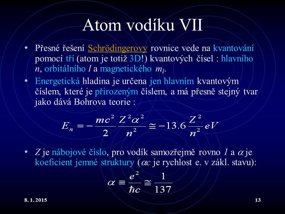 8. 1. 201513 Atom vodíku VII Přesné řešení Schrödingerovy rovnice vede na kvantování pomocí tří (atom je totiž 3D!) kvantových čísel : hlavního n, orb