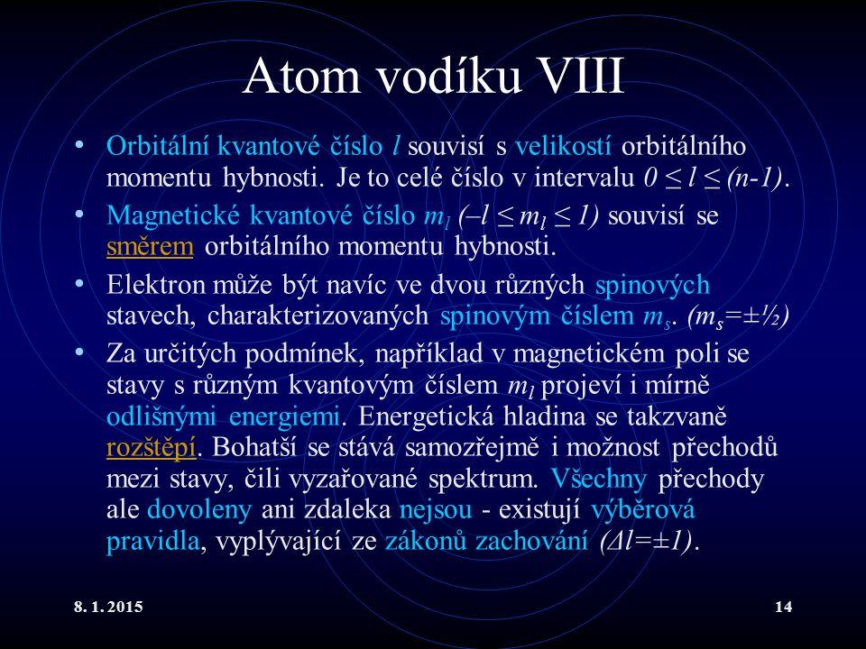 8. 1. 201514 Atom vodíku VIII Orbitální kvantové číslo l souvisí s velikostí orbitálního momentu hybnosti. Je to celé číslo v intervalu 0 ≤ l ≤ (n-1).