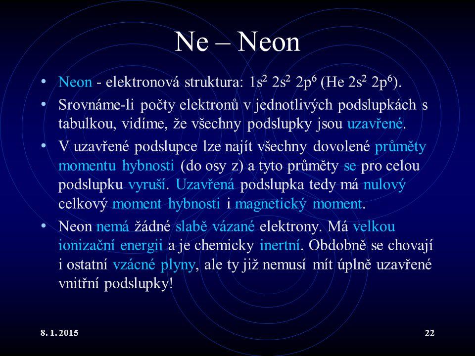 8. 1. 201522 Ne – Neon Neon - elektronová struktura: 1s 2 2s 2 2p 6 (He 2s 2 2p 6 ). Srovnáme-li počty elektronů v jednotlivých podslupkách s tabulkou