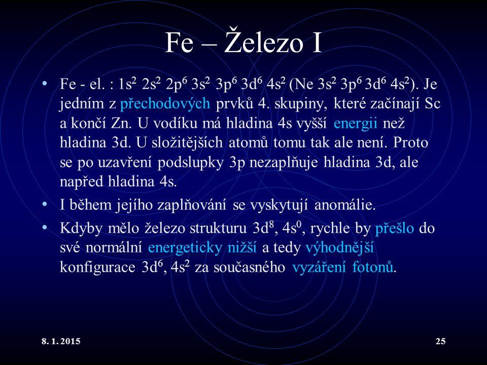 8. 1. 201525 Fe – Železo I Fe - el. : 1s 2 2s 2 2p 6 3s 2 3p 6 3d 6 4s 2 (Ne 3s 2 3p 6 3d 6 4s 2 ). Je jedním z přechodových prvků 4. skupiny, které z