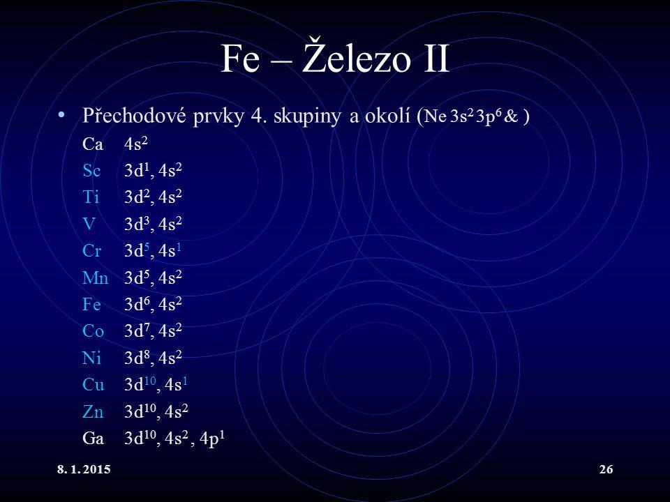 8. 1. 201526 Fe – Železo II Přechodové prvky 4. skupiny a okolí ( Ne 3s 2 3p 6 & ) Ca4s 2 Sc3d 1, 4s 2 Ti3d 2, 4s 2 V 3d 3, 4s 2 Cr3d 5, 4s 1 Mn3d 5,