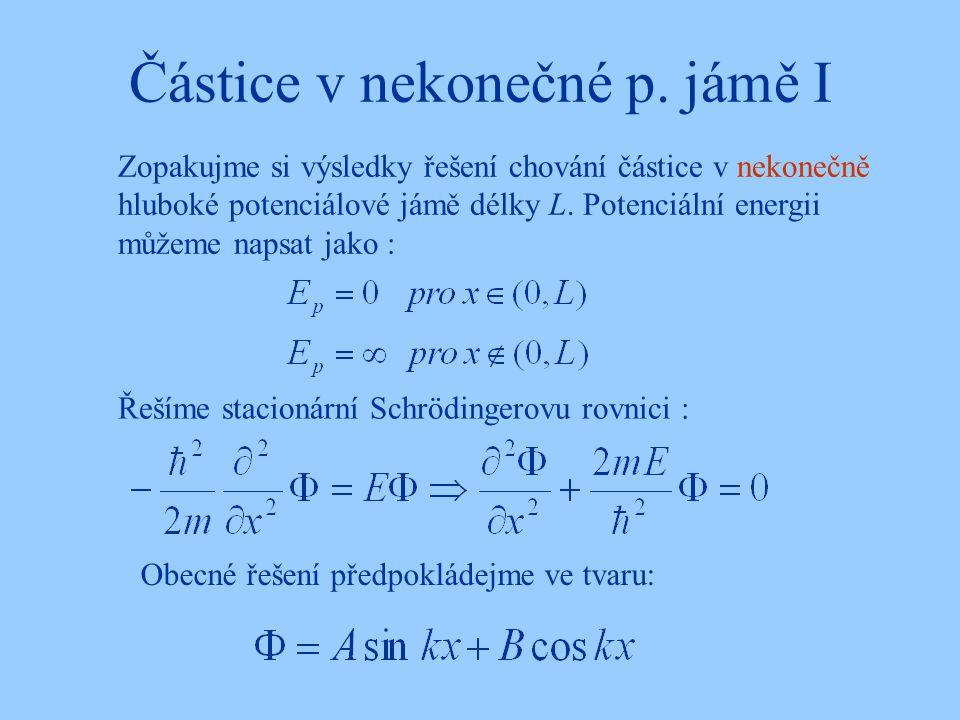 Částice v nekonečné p. jámě I Řešíme stacionární Schrödingerovu rovnici : Zopakujme si výsledky řešení chování částice v nekonečně hluboké potenciálov
