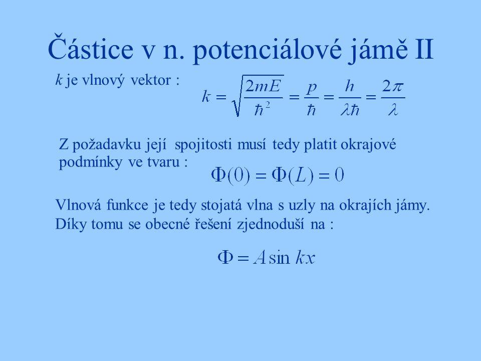 Částice v n. potenciálové jámě II Z požadavku její spojitosti musí tedy platit okrajové podmínky ve tvaru : Vlnová funkce je tedy stojatá vlna s uzly