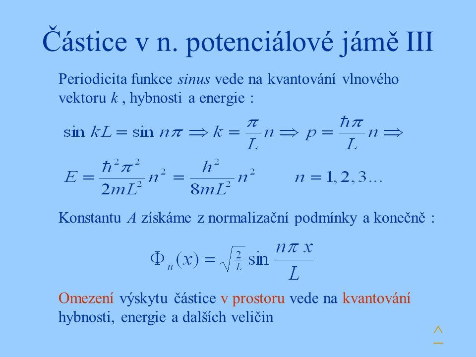 Částice v n. potenciálové jámě III Periodicita funkce sinus vede na kvantování vlnového vektoru k, hybnosti a energie : Konstantu A získáme z normaliz