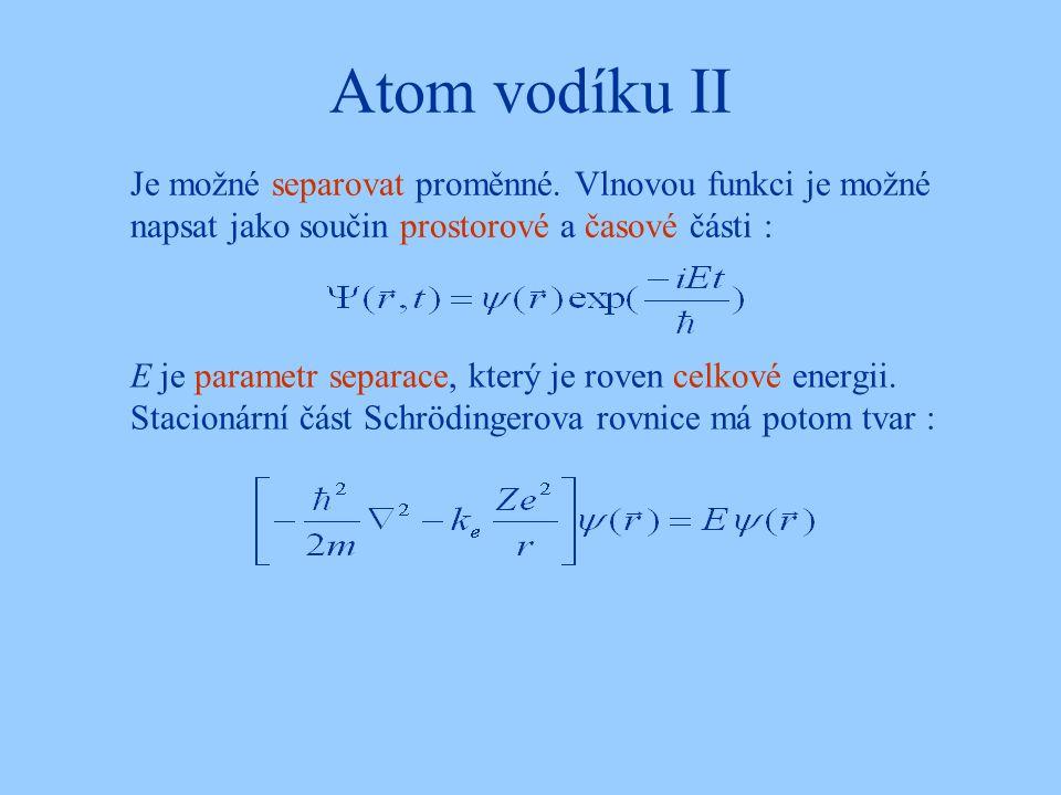 Atom vodíku II E je parametr separace, který je roven celkové energii. Stacionární část Schrödingerova rovnice má potom tvar : Je možné separovat prom