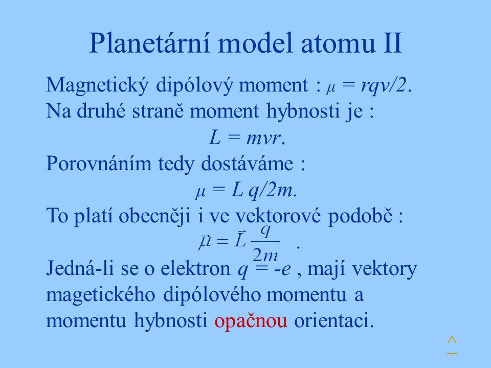 Planetární model atomu II Magnetický dipólový moment : μ = rqv/2. Na druhé straně moment hybnosti je : L = mvr. Porovnáním tedy dostáváme : μ = L q/2m