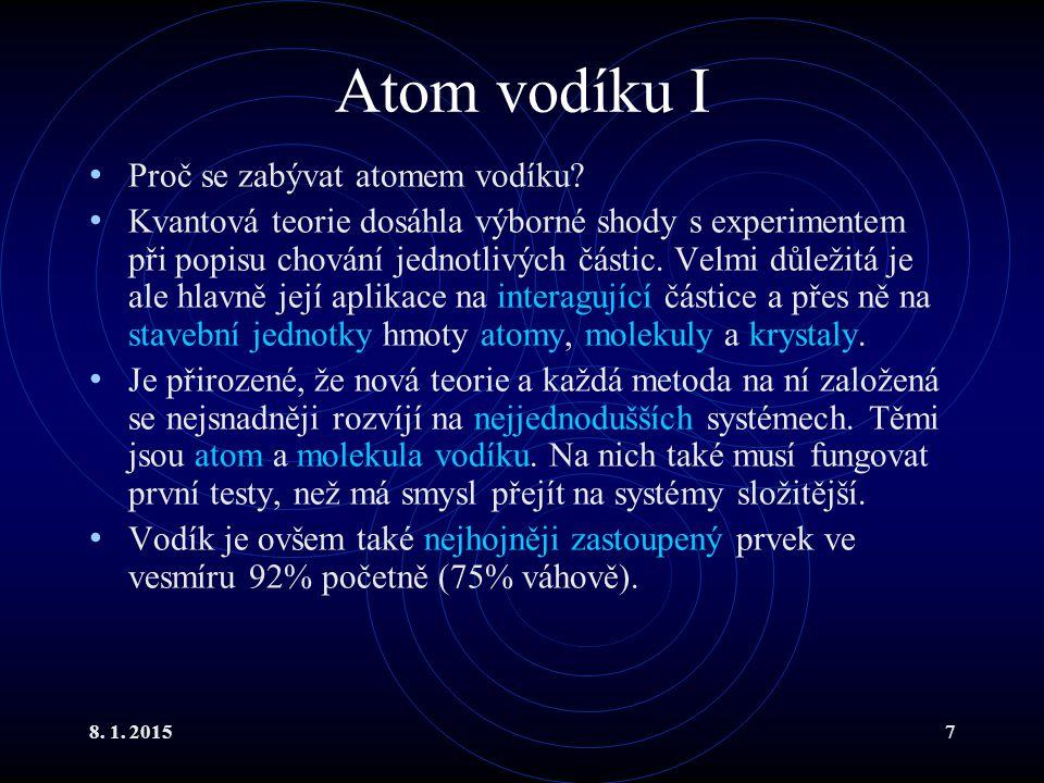 8. 1. 20157 Atom vodíku I Proč se zabývat atomem vodíku? Kvantová teorie dosáhla výborné shody s experimentem při popisu chování jednotlivých částic.