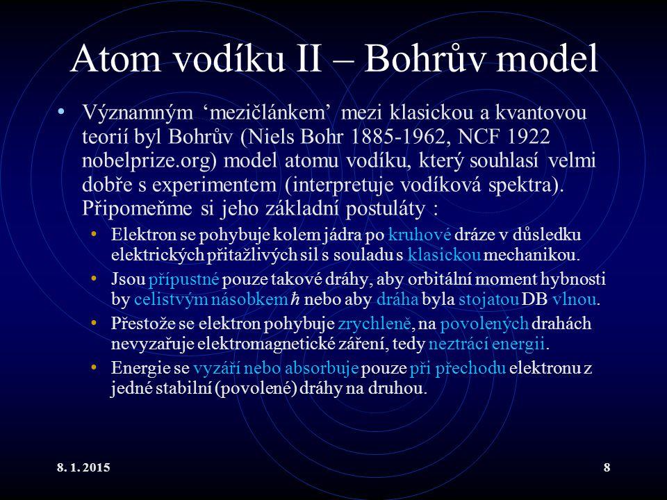 8. 1. 20158 Atom vodíku II – Bohrův model Významným 'mezičlánkem' mezi klasickou a kvantovou teorií byl Bohrův (Niels Bohr 1885-1962, NCF 1922 nobelpr