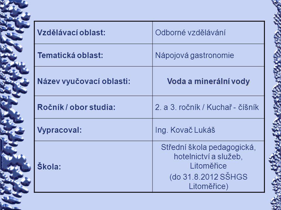 Vzdělávací oblast:Odborné vzdělávání Tematická oblast:Nápojová gastronomie Název vyučovací oblasti: Voda a minerální vody Ročník / obor studia:2. a 3.