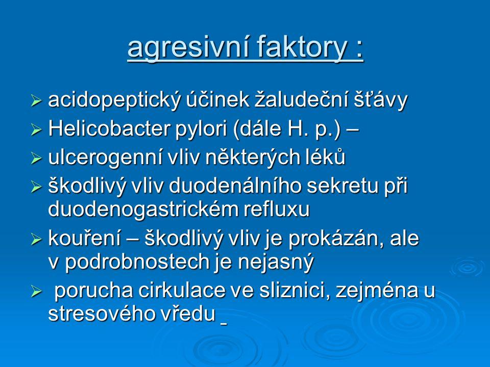 agresivní faktory :  acidopeptický účinek žaludeční šťávy  Helicobacter pylori (dále H. p.) –  Helicobacter pylori (dále H. p.) –  ulcerogenní vli