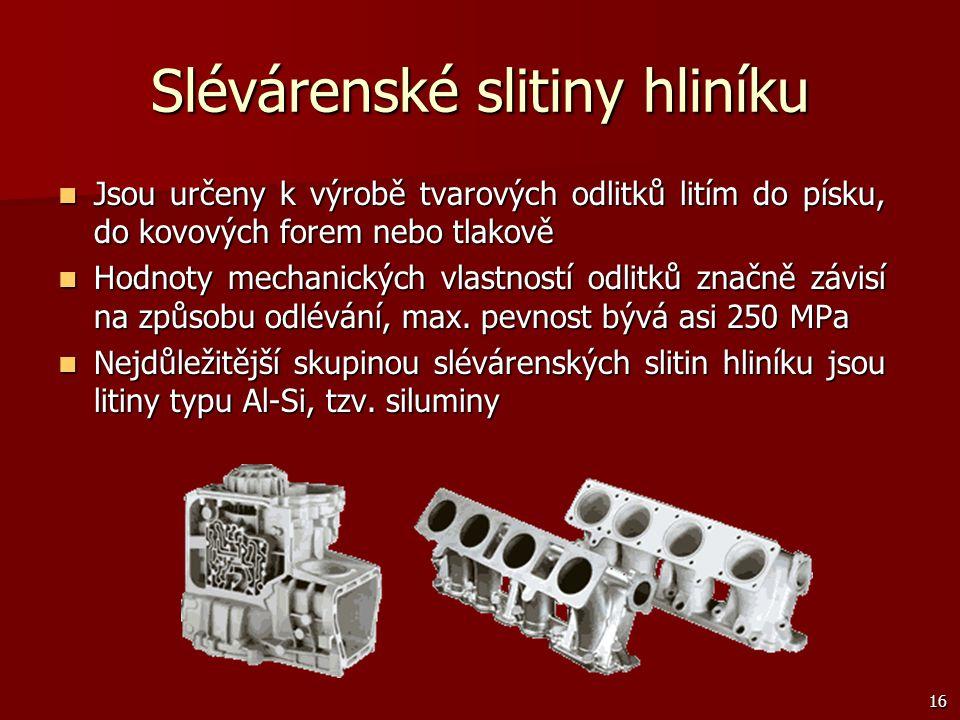 16 Slévárenské slitiny hliníku Jsou určeny k výrobě tvarových odlitků litím do písku, do kovových forem nebo tlakově Jsou určeny k výrobě tvarových od