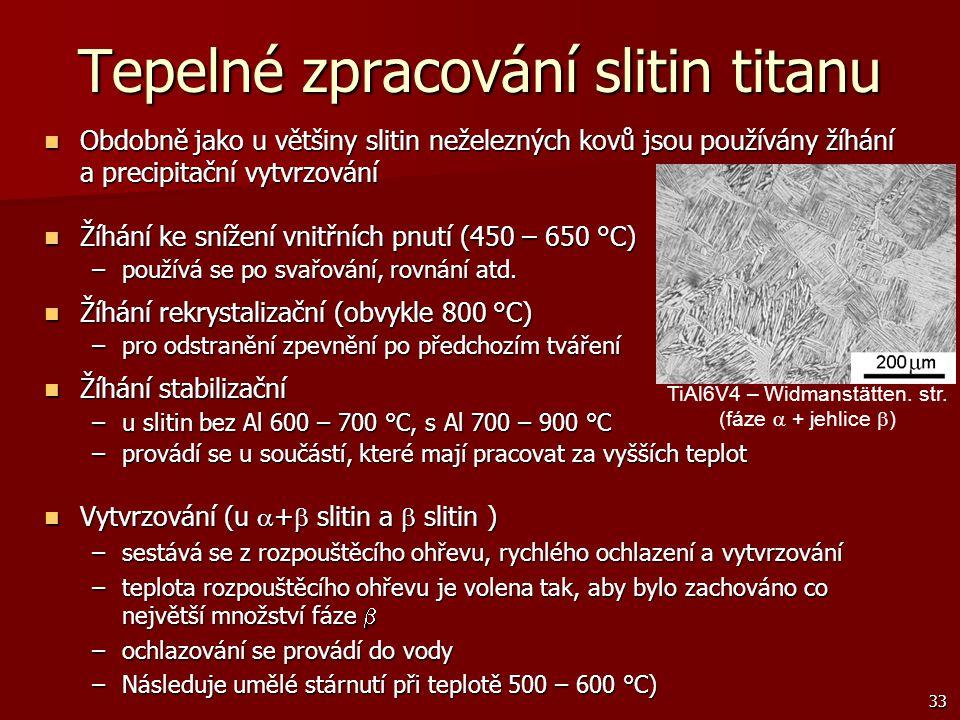 33 Tepelné zpracování slitin titanu Obdobně jako u většiny slitin neželezných kovů jsou používány žíhání a precipitační vytvrzování Obdobně jako u vět