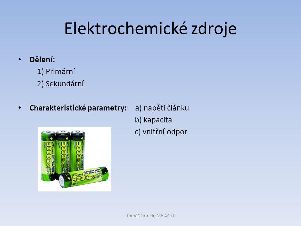 Elektrochemické zdroje Dělení: 1) Primární 2) Sekundární Charakteristické parametry: a) napětí článku b) kapacita c) vnitřní odpor Tomáš Orálek, ME 4A-IT