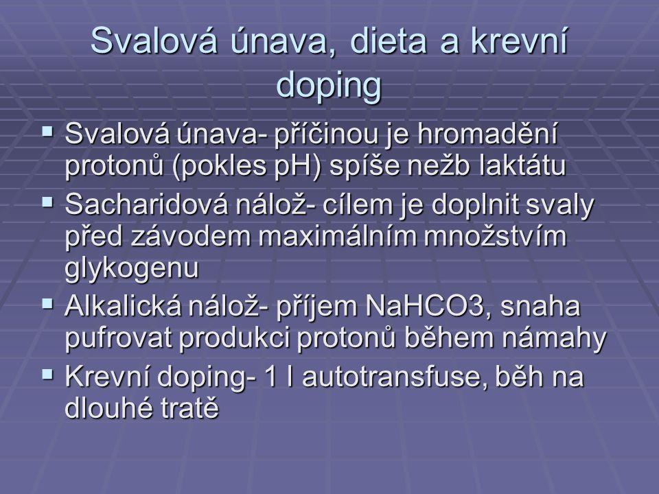 Svalová únava, dieta a krevní doping  Svalová únava- příčinou je hromadění protonů (pokles pH) spíše nežb laktátu  Sacharidová nálož- cílem je doplnit svaly před závodem maximálním množstvím glykogenu  Alkalická nálož- příjem NaHCO3, snaha pufrovat produkci protonů během námahy  Krevní doping- 1 l autotransfuse, běh na dlouhé tratě
