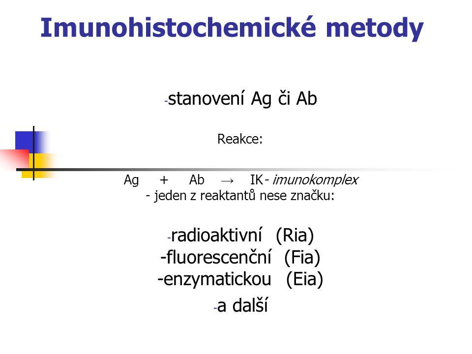 Imunohistochemické metody - stanovení Ag či Ab Reakce: Ag + Ab → IK- imunokomplex - jeden z reaktantů nese značku: - radioaktivní (Ria) -fluorescenční