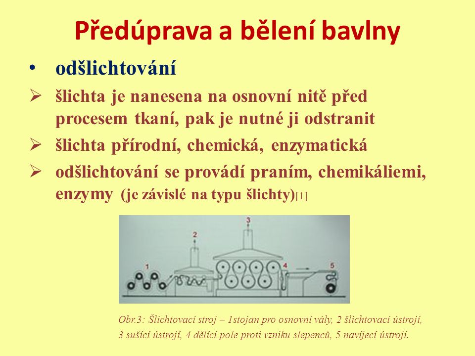 Předúprava a bělení bavlny odšlichtování  šlichta je nanesena na osnovní nitě před procesem tkaní, pak je nutné ji odstranit  šlichta přírodní, chemická, enzymatická  odšlichtování se provádí praním, chemikáliemi, enzymy (je závislé na typu šlichty) [1] Obr.3: Šlichtovací stroj – 1stojan pro osnovní vály, 2 šlichtovací ústrojí, 3 sušící ústrojí, 4 dělící pole proti vzniku slepenců, 5 navíjecí ústrojí.