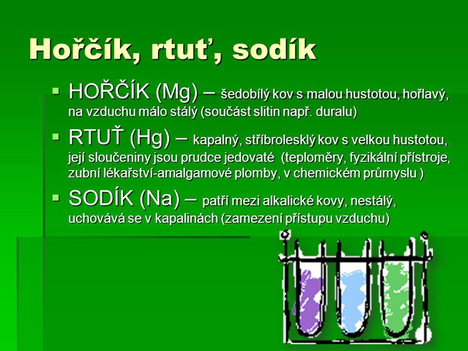 Hořčík, rtuť, sodík  HOŘČÍK (Mg) – šedobílý kov s malou hustotou, hořlavý, na vzduchu málo stálý (součást slitin např.