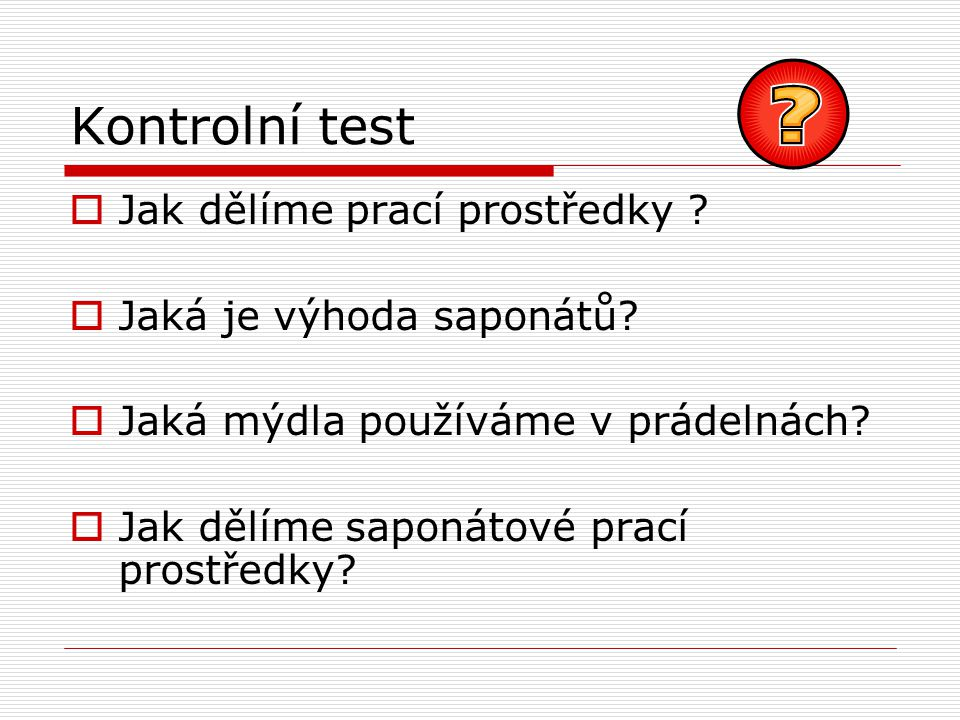 Kontrolní test  Jak dělíme prací prostředky . Jaká je výhoda saponátů.