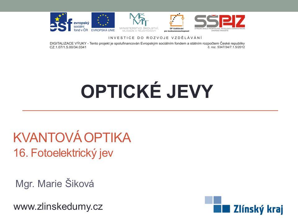 KVANTOVÁ OPTIKA 16. Fotoelektrický jev OPTICKÉ JEVY www.zlinskedumy.cz Mgr. Marie Šiková