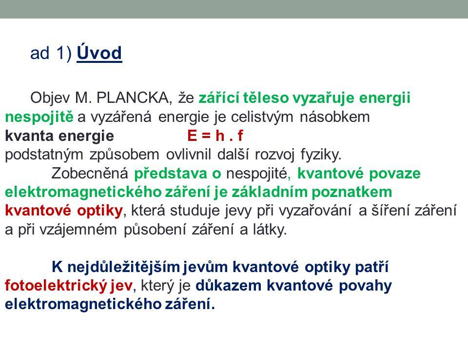ad 1) Úvod Objev M. PLANCKA, že zářící těleso vyzařuje energii nespojitě a vyzářená energie je celistvým násobkem kvanta energie E = h. f podstatným z