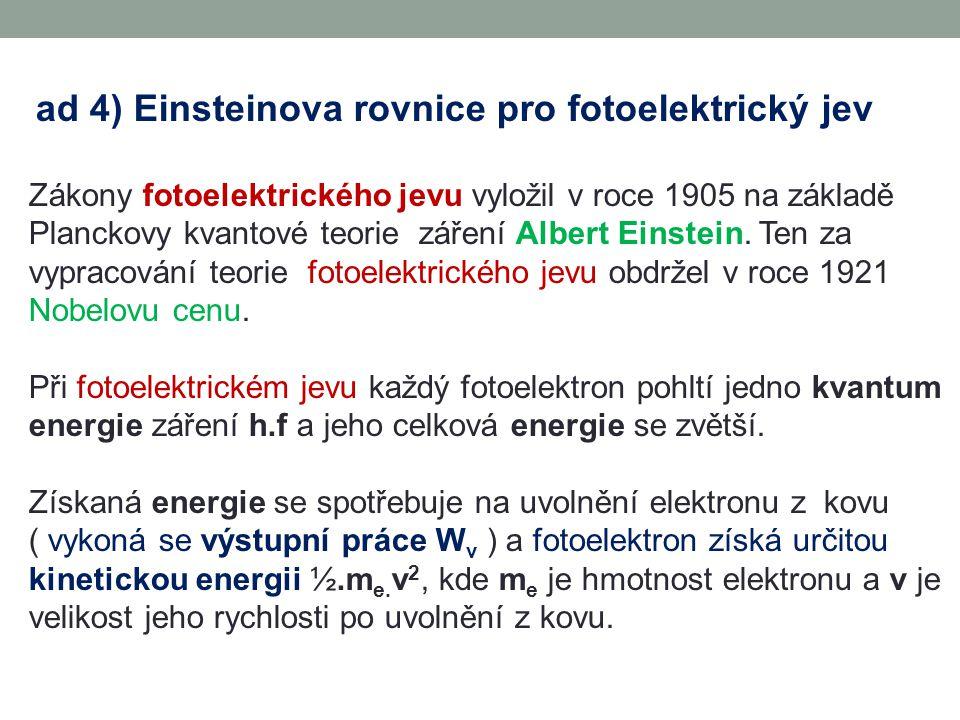 ad 4) Einsteinova rovnice pro fotoelektrický jev Zákony fotoelektrického jevu vyložil v roce 1905 na základě Planckovy kvantové teorie záření Albert Einstein.
