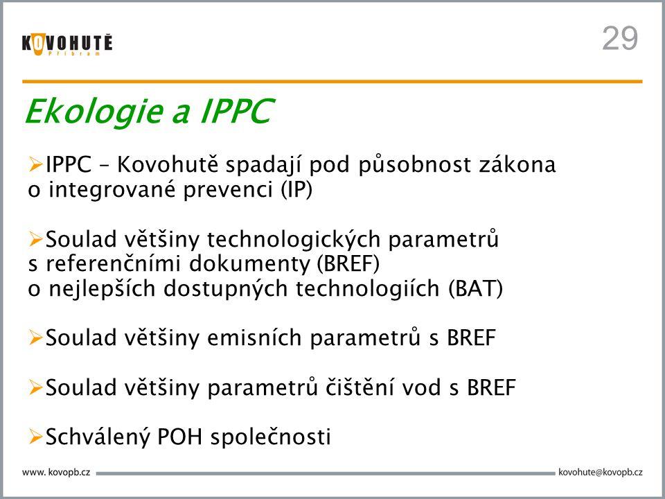 29  IPPC – Kovohutě spadají pod působnost zákona o integrované prevenci (IP)  Soulad většiny technologických parametrů s referenčními dokumenty (BREF) o nejlepších dostupných technologiích (BAT)  Soulad většiny emisních parametrů s BREF  Soulad většiny parametrů čištění vod s BREF  Schválený POH společnosti Ekologie a IPPC