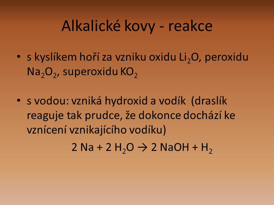 Alkalické kovy - reakce s kyslíkem hoří za vzniku oxidu Li 2 O, peroxidu Na 2 O 2, superoxidu KO 2 s vodou: vzniká hydroxid a vodík (draslík reaguje t