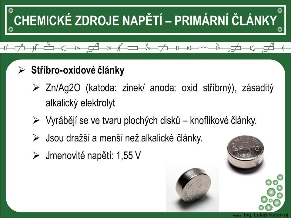 6 CHEMICKÉ ZDROJE NAPĚTÍ – PRIMÁRNÍ ČLÁNKY  Stříbro-oxidové články  Zn/Ag2O (katoda: zinek/ anoda: oxid stříbrný), zásaditý alkalický elektrolyt  V